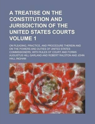 A Treatise on the Constitution and Jurisdiction of the United States Courts; On Pleading, Practice, and Procedure Therein and on the Powers and Duties of United States Commissioners, with Rules of Court and Forms Volume 1