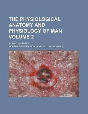 The Physiological Anatomy and Physiology of Man; In Two Volumes Volume 2