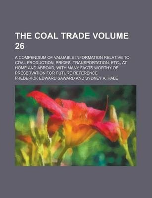 The Coal Trade; A Compendium of Valuable Information Relative to Coal Production, Prices, Transportation, Etc., at Home and Abroad, with Many Facts Worthy of Preservation for Future Reference Volume 26