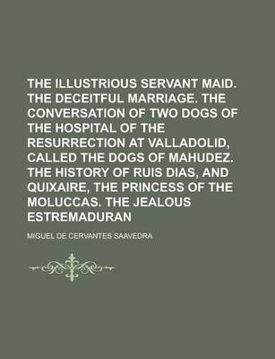 The Illustrious Servant Maid. the Deceitful Marriage. the Conversation of Two Dogs of the Hospital of the Resurrection at Valladolid, Called the Dogs of Mahudez. the History of Ruis Dias, and Quixaire, the Princess of the Moluccas. the
