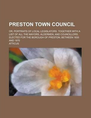 Preston Town Council; Or, Portraits of Local Legislators. Together with a List of All the Mayors, Aldermen, and Councillors, Elected for the Borough of Preston, Between 1835 and 1870