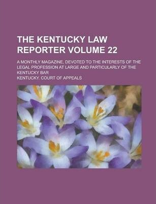The Kentucky Law Reporter; A Monthly Magazine, Devoted to the Interests of the Legal Profession at Large and Particularly of the Kentucky Bar Volume 22