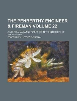 The Penberthy Engineer & Fireman; A Monthly Magazine Published in the Interests of Steam Users Volume 22