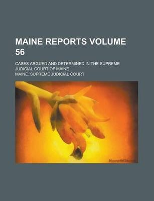 Maine Reports; Cases Argued and Determined in the Supreme Judicial Court of Maine Volume 56