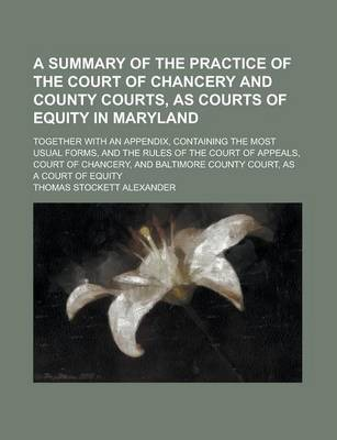 A Summary of the Practice of the Court of Chancery and County Courts, as Courts of Equity in Maryland; Together with an Appendix, Containing the Most Usual Forms, and the Rules of the Court of Appeals, Court of Chancery, and Baltimore