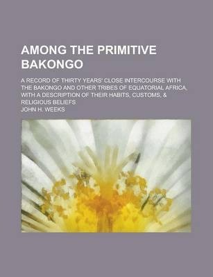 Among the Primitive Bakongo; A Record of Thirty Years' Close Intercourse with the Bakongo and Other Tribes of Equatorial Africa, with a Description of Their Habits, Customs, & Religious Beliefs