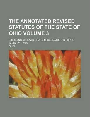 The Annotated Revised Statutes of the State of Ohio; Including All Laws of a General Nature in Force January 1, 1904 Volume 3
