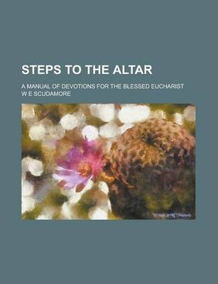 Steps to the Altar; A Manual of Devotions for the Blessed Eucharist