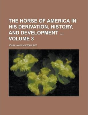 The Horse of America in His Derivation, History, and Development Volume 3