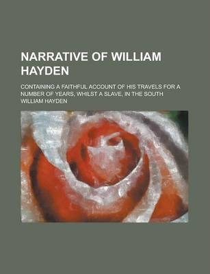 Narrative of William Hayden; Containing a Faithful Account of His Travels for a Number of Years, Whilst a Slave, in the South