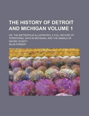 The History of Detroit and Michigan; Or, the Metropolis Illustrated; A Full Record of Territorial Days in Michigan, and the Annals of Wayne County Volume 1