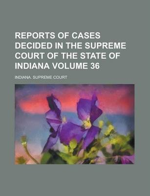 Reports of Cases Decided in the Supreme Court of the State of Indiana Volume 36
