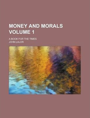 Money and Morals; A Book for the Times Volume 1