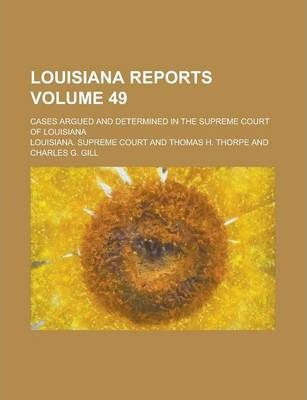 Louisiana Reports; Cases Argued and Determined in the Supreme Court of Louisiana Volume 49