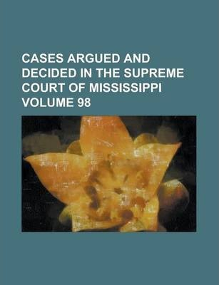 Cases Argued and Decided in the Supreme Court of Mississippi Volume 98