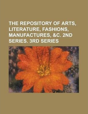 The Repository of Arts, Literature, Fashions, Manufactures, &C. 2nd Series. 3rd Series