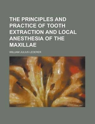 The Principles and Practice of Tooth Extraction and Local Anesthesia of the Maxillae