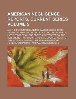 American Negligence Reports, Current Series; All the Current Negligence Cases Decided in the Federal Courts of the United States, the Courts of Last Resort of All the States and Territories, and Selections from the Intermediate Volume 5