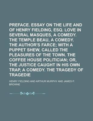 Preface. Essay on the Life and Genius of Henry Fielding, Esq. Love in Several Masques, a Comedy. the Temple Beau, a Comedy. the Author's Farce