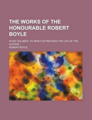 The Works of the Honourable Robert Boyle; In Six Volumes. to Which Is Prefixed the Life of the Author ...