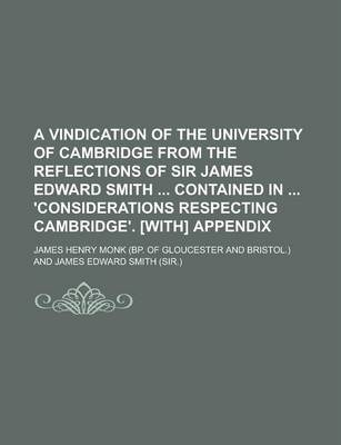 A Vindication of the University of Cambridge from the Reflections of Sir James Edward Smith Contained in 'Considerations Respecting Cambridge'. [With] Appendix