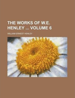 The Works of W.E. Henley Volume 6