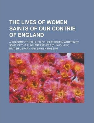 The Lives of Women Saints of Our Contrie of England; Also Some Other Liues of Holie Women Written by Some of the Auncient Fathers (C. 1610-1615.)