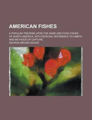 American Fishes; A Popular Treatise Upon the Game and Food Fishes of North America, with Especial Reference to Habits and Methods of Capture