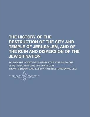 The History of the Destruction of the City and Temple of Jerusalem, and of the Ruin and Dispersion of the Jewish Nation; To Which Is Added Dr. Priestley's Letters to the Jews, and an Answer by David Levi