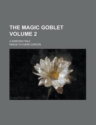 The Magic Goblet; A Swedish Tale Volume 2