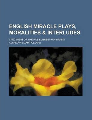 English Miracle Plays, Moralities & Interludes; Specimens of the Pre-Elizabethan Drama