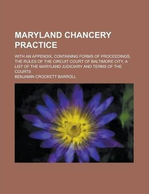 Maryland Chancery Practice; With an Appendix, Containing Forms of Proceedings, the Rules of the Circuit Court of Baltimore City, a List of the Maryland Judiciary and Terms of the Courts