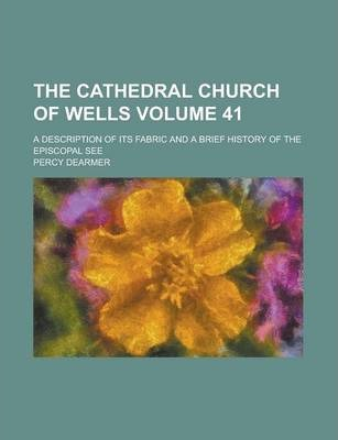The Cathedral Church of Wells; A Description of Its Fabric and a Brief History of the Episcopal See Volume 41