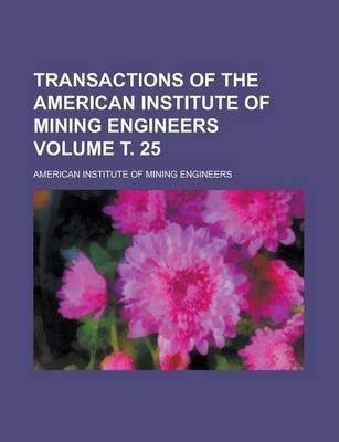 Transactions of the American Institute of Mining Engineers Volume . 25
