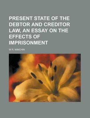 Present State of the Debtor and Creditor Law, an Essay on the Effects of Imprisonment