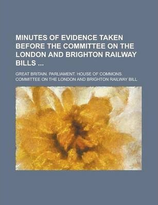 Minutes of Evidence Taken Before the Committee on the London and Brighton Railway Bills