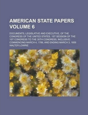 American State Papers; Documents, Legislative and Executive, of the Congress of the United States. 1st Session of the 1st Congress to the 35th Congress, Inclusive