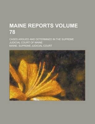 Maine Reports; Cases Argued and Determined in the Supreme Judicial Court of Maine Volume 78