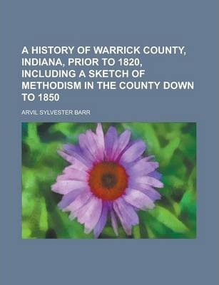 A History of Warrick County, Indiana, Prior to 1820, Including a Sketch of Methodism in the County Down to 1850