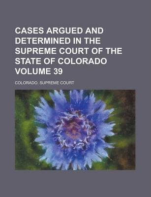 Cases Argued and Determined in the Supreme Court of the State of Colorado Volume 39