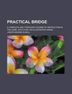 Practical Bridge; A Complete and Thorough Course of Instruction in the Game, with Over 100 Illustrative Hands