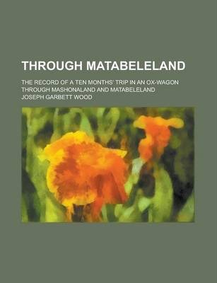 Through Matabeleland; The Record of a Ten Months' Trip in an Ox-Wagon Through Mashonaland and Matabeleland