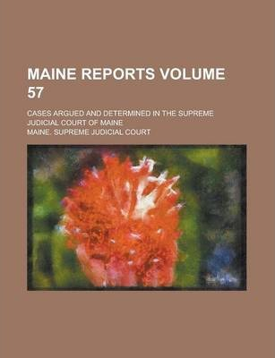 Maine Reports; Cases Argued and Determined in the Supreme Judicial Court of Maine Volume 57