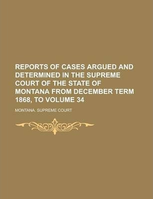 Reports of Cases Argued and Determined in the Supreme Court of the State of Montana from December Term 1868, to Volume 34