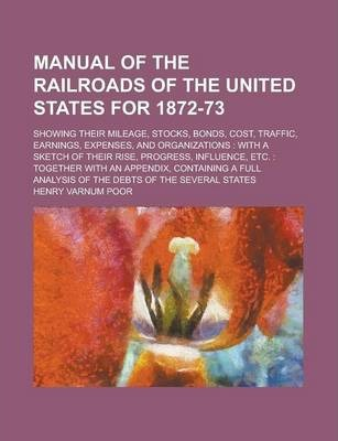 Manual of the Railroads of the United States for 1872-73; Showing Their Mileage, Stocks, Bonds, Cost, Traffic, Earnings, Expenses, and Organizations