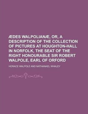 Aedes Walpolianae, Or, a Description of the Collection of Pictures at Houghton-Hall in Norfolk, the Seat of the Right Honourable Sir Robert Walpole, Earl of Orford
