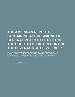 The American Reports, Containing All Decisions of General Interest Decided in the Courts of Last Resort of the Several States Volume 1