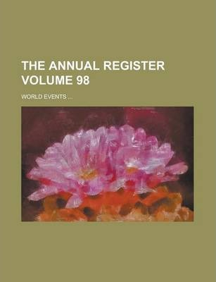 The Annual Register; World Events ... Volume 98