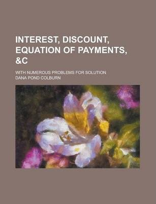 Interest, Discount, Equation of Payments, With Numerous Problems for Solution