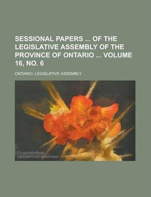Sessional Papers of the Legislative Assembly of the Province of Ontario Volume 16, No. 6